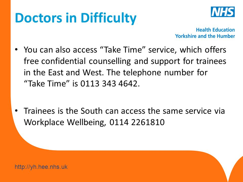 www.hee.nhs.uk http://yh.hee.nhs.uk Doctors in Difficulty You can also access Take Time service, which offers free confidential counselling and support for trainees in the East and West.