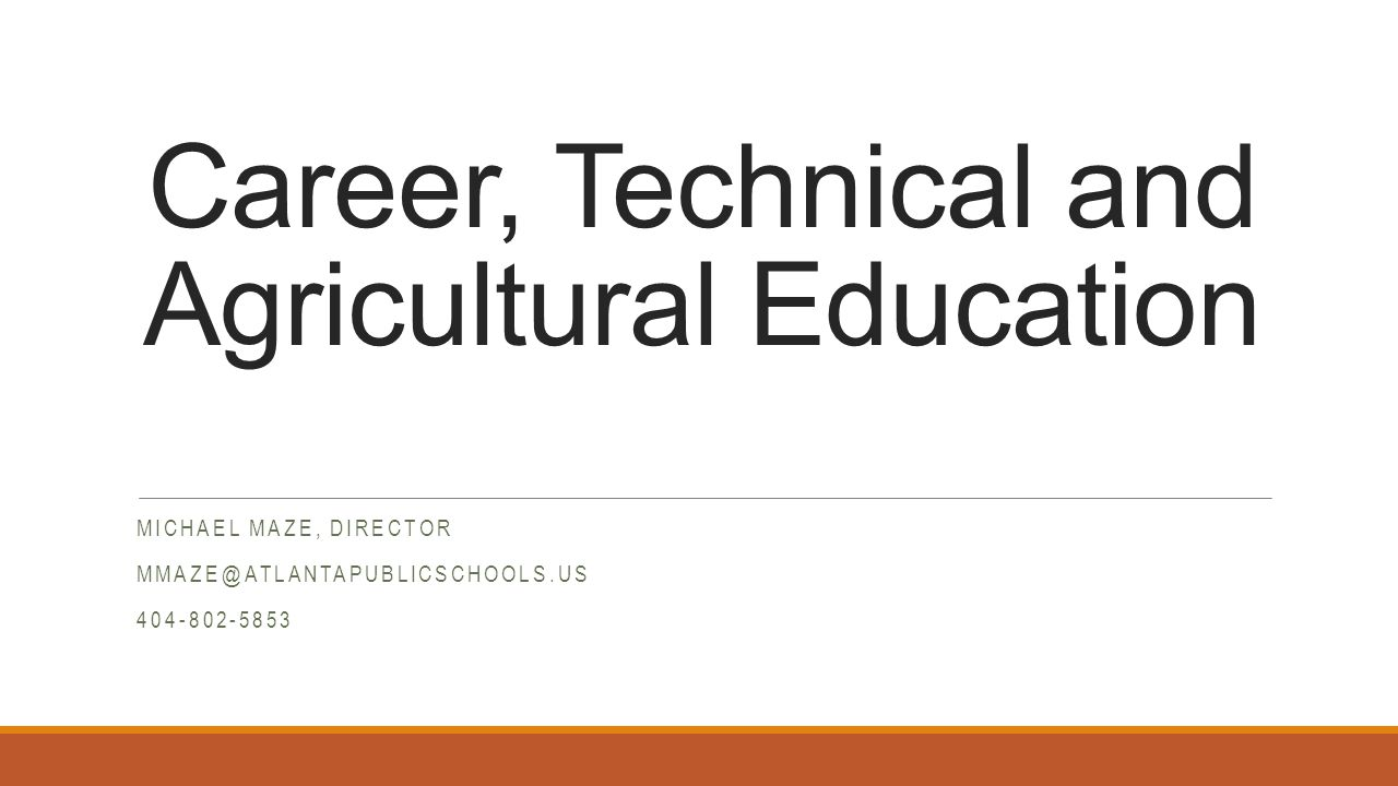 Career, Technical and Agricultural Education MICHAEL MAZE, DIRECTOR MMAZE@ATLANTAPUBLICSCHOOLS.US 404-802-5853