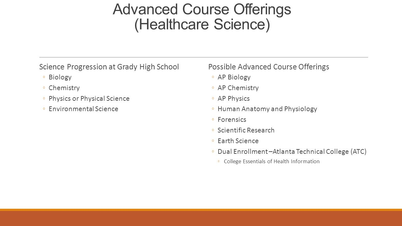 Advanced Course Offerings (Healthcare Science) Science Progression at Grady High School ◦Biology ◦Chemistry ◦Physics or Physical Science ◦Environmental Science Possible Advanced Course Offerings ◦AP Biology ◦AP Chemistry ◦AP Physics ◦Human Anatomy and Physiology ◦Forensics ◦Scientific Research ◦Earth Science ◦Dual Enrollment –Atlanta Technical College (ATC) ◦College Essentials of Health Information