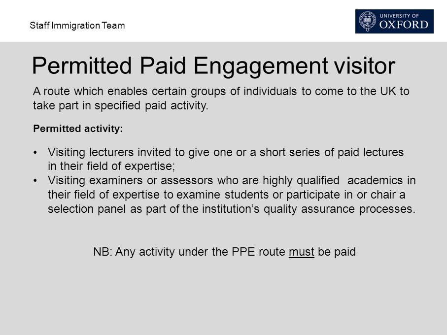 Staff Immigration Team Permitted Paid Engagement visitor A route which enables certain groups of individuals to come to the UK to take part in specified paid activity.