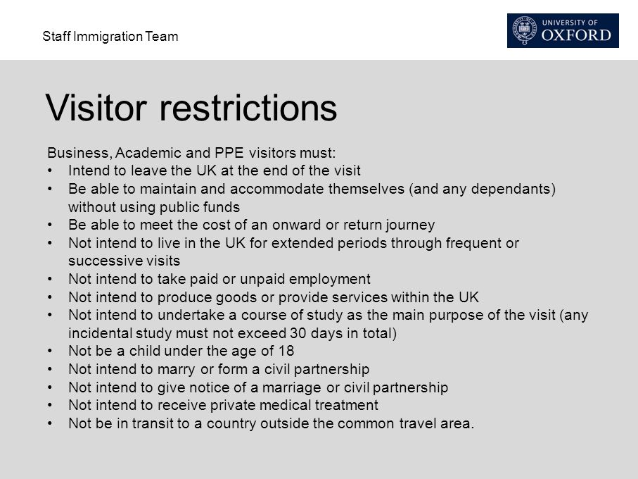 Staff Immigration Team Visitor restrictions Business, Academic and PPE visitors must: Intend to leave the UK at the end of the visit Be able to maintain and accommodate themselves (and any dependants) without using public funds Be able to meet the cost of an onward or return journey Not intend to live in the UK for extended periods through frequent or successive visits Not intend to take paid or unpaid employment Not intend to produce goods or provide services within the UK Not intend to undertake a course of study as the main purpose of the visit (any incidental study must not exceed 30 days in total) Not be a child under the age of 18 Not intend to marry or form a civil partnership Not intend to give notice of a marriage or civil partnership Not intend to receive private medical treatment Not be in transit to a country outside the common travel area.