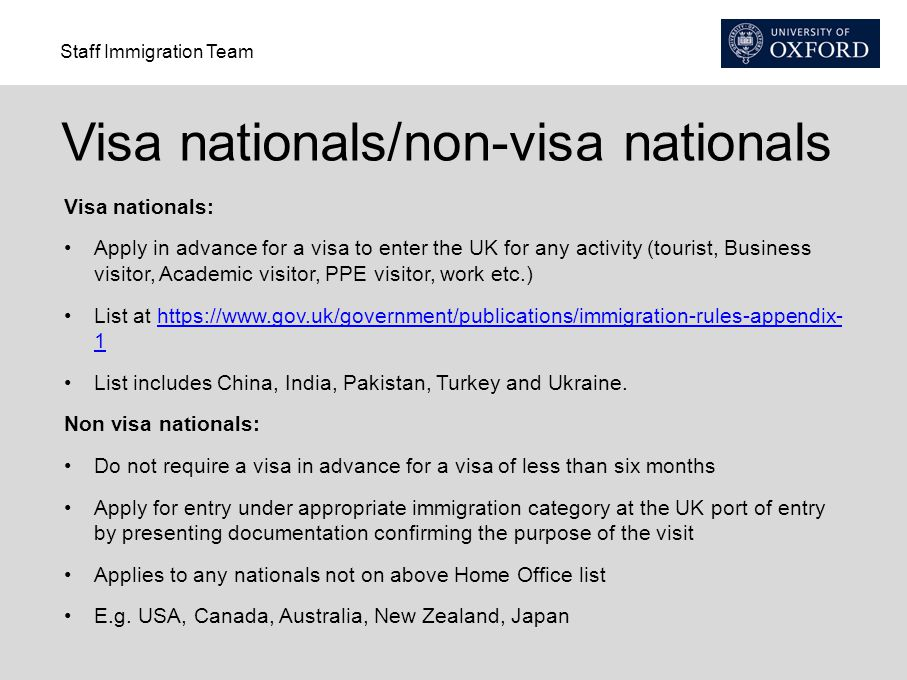 Staff Immigration Team Visa nationals/non-visa nationals Visa nationals: Apply in advance for a visa to enter the UK for any activity (tourist, Business visitor, Academic visitor, PPE visitor, work etc.) List at https://www.gov.uk/government/publications/immigration-rules-appendix- 1https://www.gov.uk/government/publications/immigration-rules-appendix- 1 List includes China, India, Pakistan, Turkey and Ukraine.