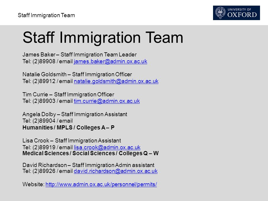 Staff Immigration Team James Baker – Staff Immigration Team Leader Tel: (2)89908 / email james.baker@admin.ox.ac.ukjames.baker@admin.ox.ac.uk Natalie Goldsmith – Staff Immigration Officer Tel: (2)89912 / email natalie.goldsmith@admin.ox.ac.uknatalie.goldsmith@admin.ox.ac.uk Tim Currie – Staff Immigration Officer Tel: (2)89903 / email tim.currie@admin.ox.ac.uktim.currie@admin.ox.ac.uk Angela Dolby – Staff Immigration Assistant Tel: (2)89904 / email Humanities / MPLS / Colleges A – P Lisa Crook – Staff Immigration Assistant Tel: (2)89919 / email lisa.crook@admin.ox.ac.uklisa.crook@admin.ox.ac.uk Medical Sciences / Social Sciences / Colleges Q – W David Richardson – Staff Immigration Admin assistant Tel: (2)89926 / email david.richardson@admin.ox.ac.ukdavid.richardson@admin.ox.ac.uk Website: http://www.admin.ox.ac.uk/personnel/permits/http://www.admin.ox.ac.uk/personnel/permits/
