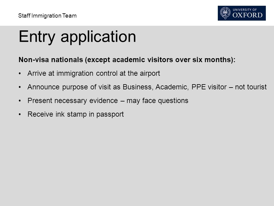 Staff Immigration Team Entry application Non-visa nationals (except academic visitors over six months): Arrive at immigration control at the airport Announce purpose of visit as Business, Academic, PPE visitor – not tourist Present necessary evidence – may face questions Receive ink stamp in passport