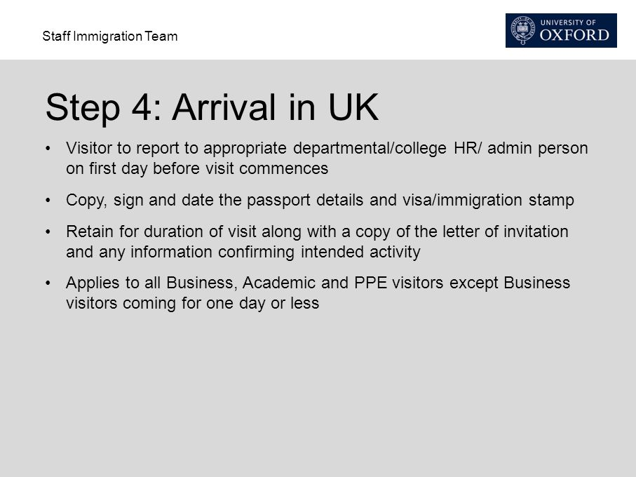 Staff Immigration Team Step 4: Arrival in UK Visitor to report to appropriate departmental/college HR/ admin person on first day before visit commences Copy, sign and date the passport details and visa/immigration stamp Retain for duration of visit along with a copy of the letter of invitation and any information confirming intended activity Applies to all Business, Academic and PPE visitors except Business visitors coming for one day or less