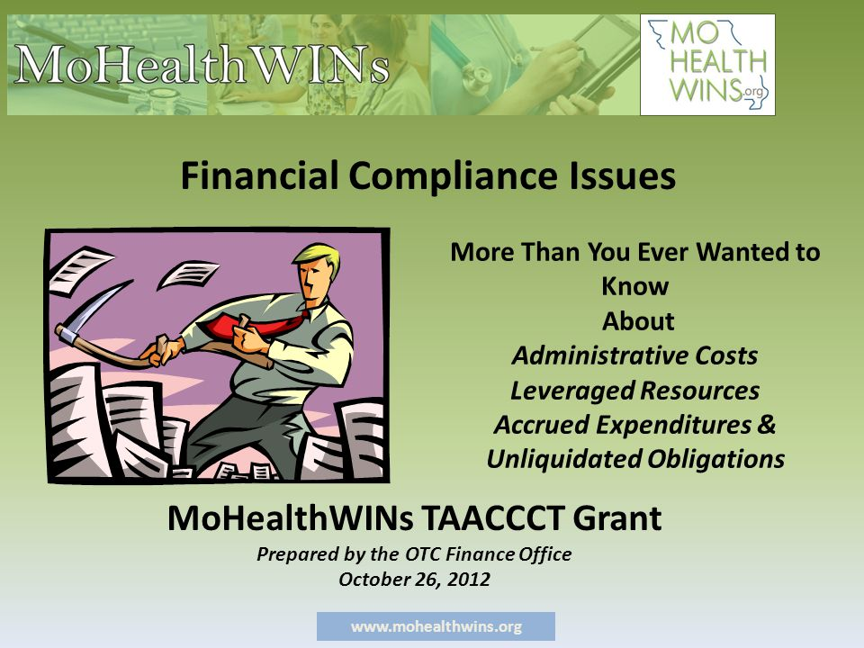 www.mohealthwins.org More Than You Ever Wanted to Know About Administrative Costs Leveraged Resources Accrued Expenditures & Unliquidated Obligations MoHealthWINs TAACCCT Grant Prepared by the OTC Finance Office October 26, 2012 Financial Compliance Issues