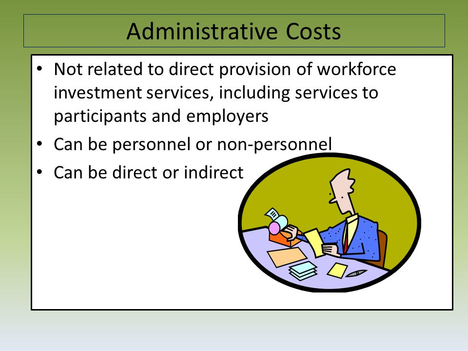 Administrative Costs Not related to direct provision of workforce investment services, including services to participants and employers Can be personnel or non-personnel Can be direct or indirect