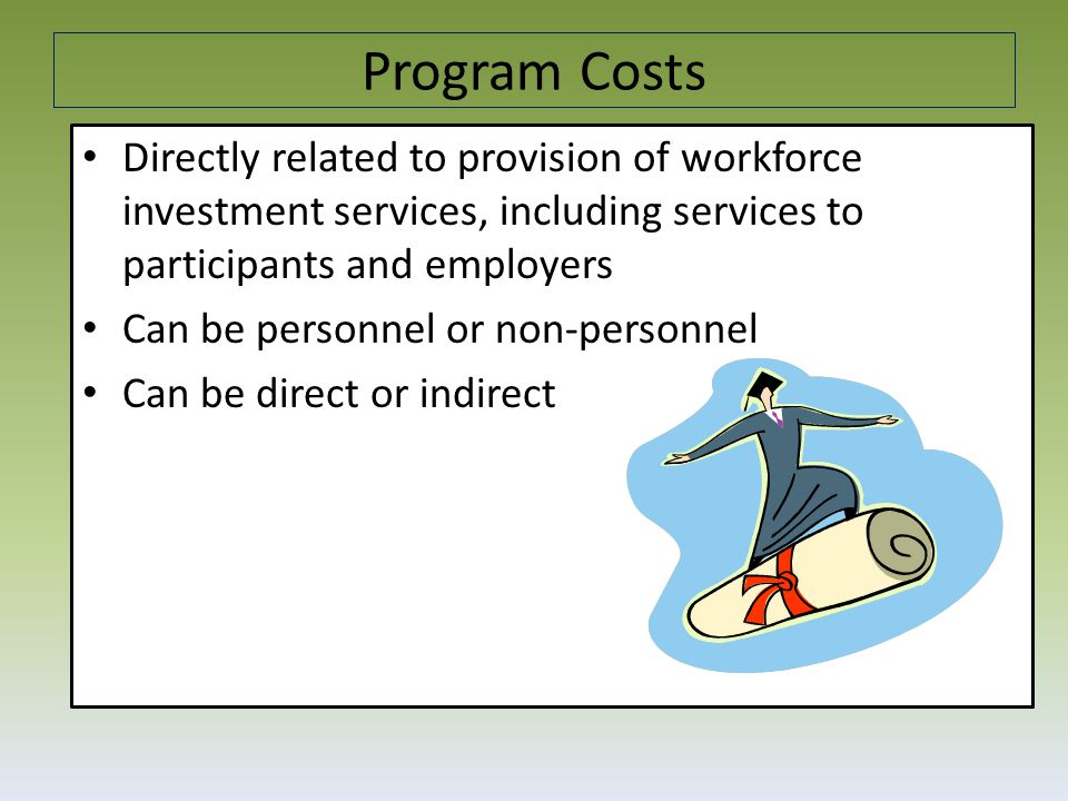Program Costs - Examples Vendor contracts (unless solely for administrative functions) Case management Information system development for tracking participant and performance information Support personnel, travel costs and other goods and services related to program functions