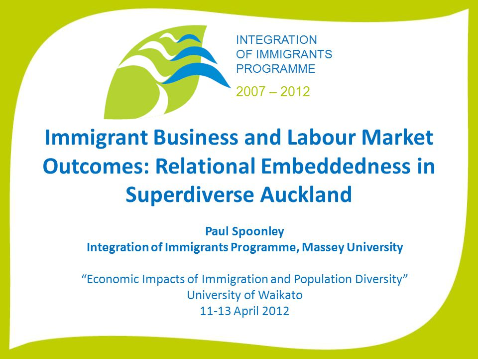 INTEGRATION OF IMMIGRANTS PROGRAMME 2007 – 2012 Immigrant Business and Labour Market Outcomes: Relational Embeddedness in Superdiverse Auckland Paul Spoonley Integration of Immigrants Programme, Massey University Economic Impacts of Immigration and Population Diversity University of Waikato 11-13 April 2012