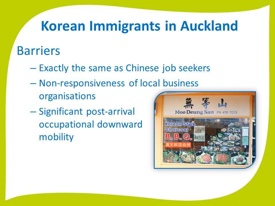 Korean Immigrants in Auckland Barriers – Exactly the same as Chinese job seekers – Non-responsiveness of local business organisations – Significant post-arrival occupational downward mobility