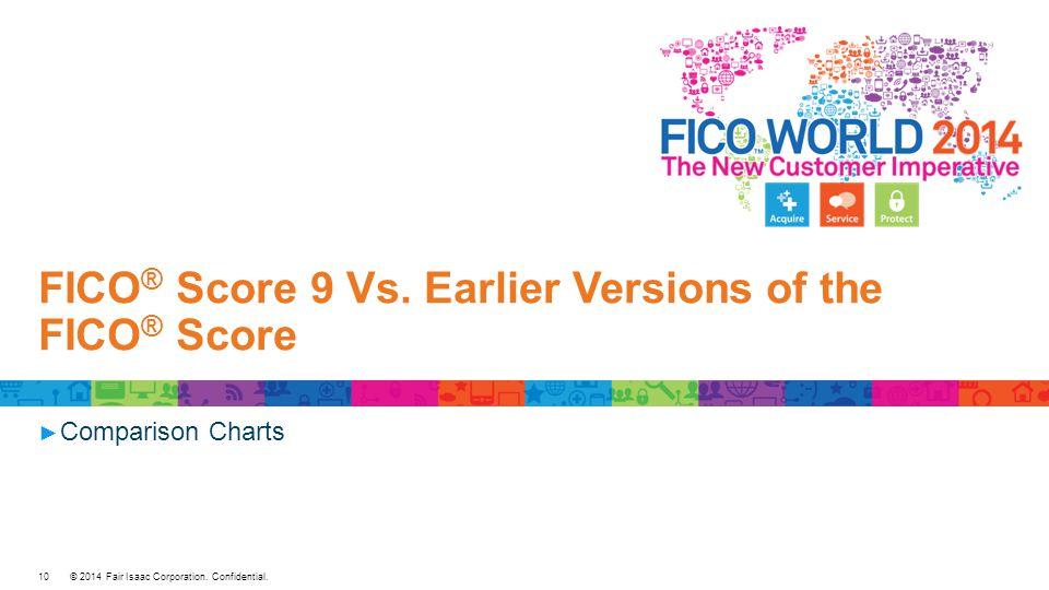 © 2014 Fair Isaac Corporation. Confidential. FICO ® Score 9 Vs.