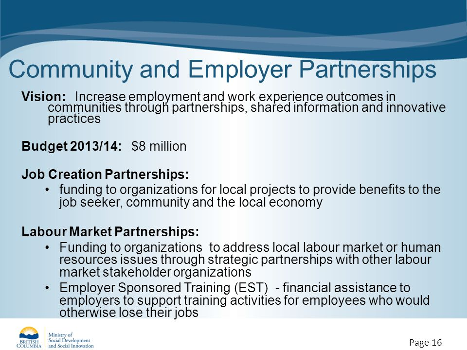 Community and Employer Partnerships Vision: Increase employment and work experience outcomes in communities through partnerships, shared information and innovative practices Budget 2013/14: $8 million Job Creation Partnerships: funding to organizations for local projects to provide benefits to the job seeker, community and the local economy Labour Market Partnerships: Funding to organizations to address local labour market or human resources issues through strategic partnerships with other labour market stakeholder organizations Employer Sponsored Training (EST) - financial assistance to employers to support training activities for employees who would otherwise lose their jobs Page 16