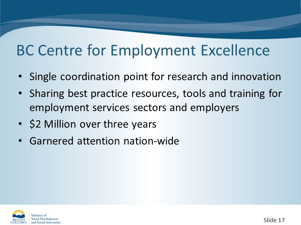 BC Centre for Employment Excellence Single coordination point for research and innovation Sharing best practice resources, tools and training for employment services sectors and employers $2 Million over three years Garnered attention nation-wide Slide 17