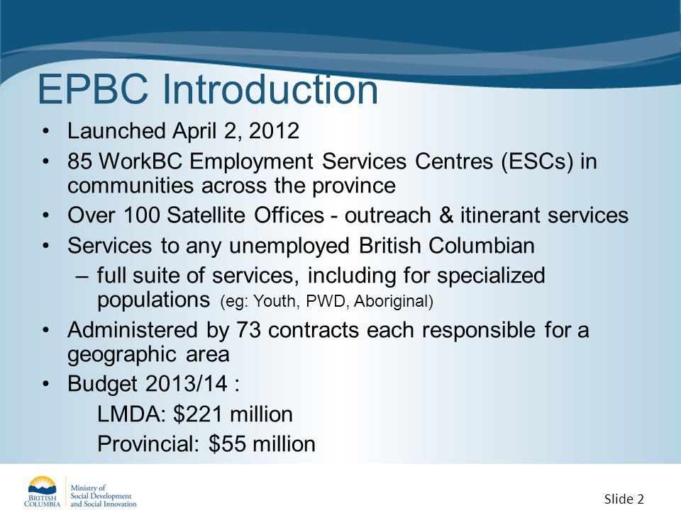EPBC Introduction Launched April 2, 2012 85 WorkBC Employment Services Centres (ESCs) in communities across the province Over 100 Satellite Offices - outreach & itinerant services Services to any unemployed British Columbian –full suite of services, including for specialized populations (eg: Youth, PWD, Aboriginal) Administered by 73 contracts each responsible for a geographic area Budget 2013/14 : LMDA: $221 million Provincial: $55 million Slide 2