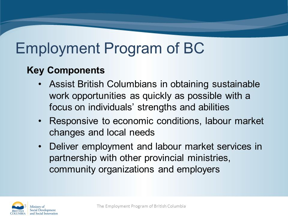 Employment Program of BC Key Components Assist British Columbians in obtaining sustainable work opportunities as quickly as possible with a focus on individuals' strengths and abilities Responsive to economic conditions, labour market changes and local needs Deliver employment and labour market services in partnership with other provincial ministries, community organizations and employers 3 The Employment Program of British Columbia