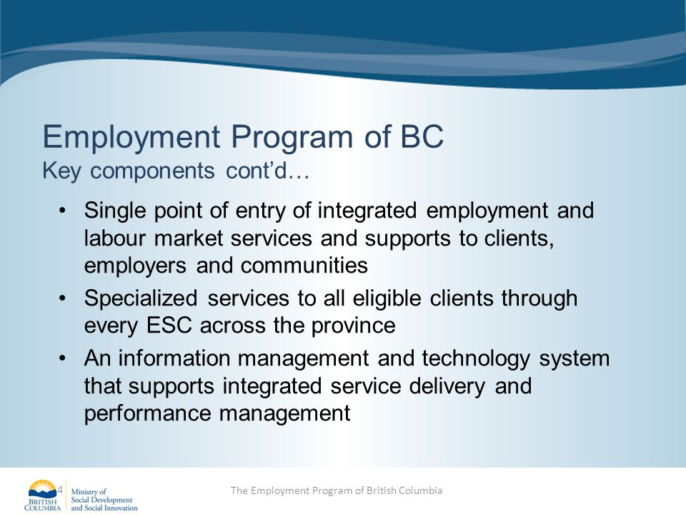 Employment Program of BC Key components cont'd… Single point of entry of integrated employment and labour market services and supports to clients, employers and communities Specialized services to all eligible clients through every ESC across the province An information management and technology system that supports integrated service delivery and performance management 4 The Employment Program of British Columbia