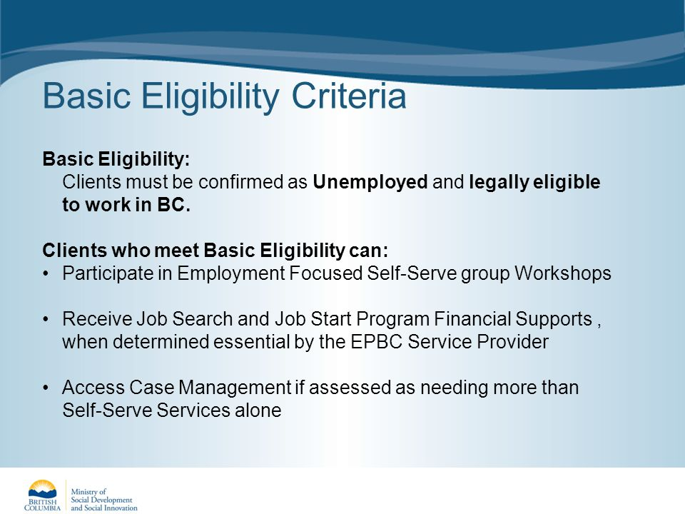 Basic Eligibility Criteria Basic Eligibility: Clients must be confirmed as Unemployed and legally eligible to work in BC.