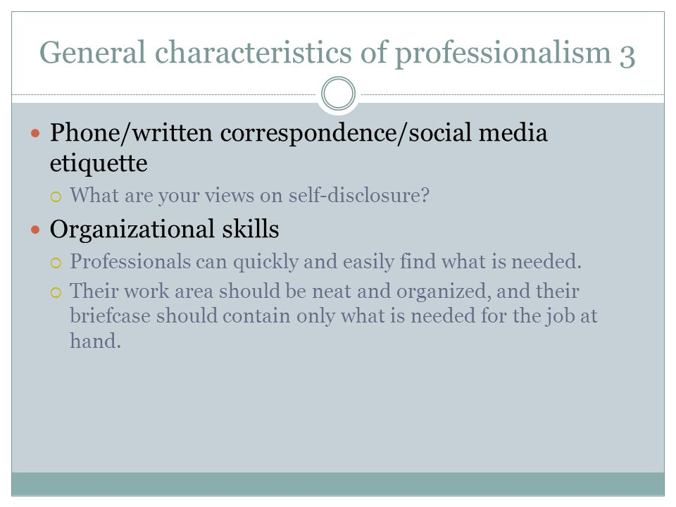General characteristics of professionalism 3 Phone/written correspondence/social media etiquette  What are your views on self-disclosure? Organizatio