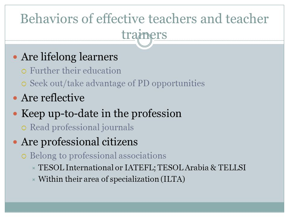 Behaviors of effective teachers and teacher trainers Are lifelong learners  Further their education  Seek out/take advantage of PD opportunities Are