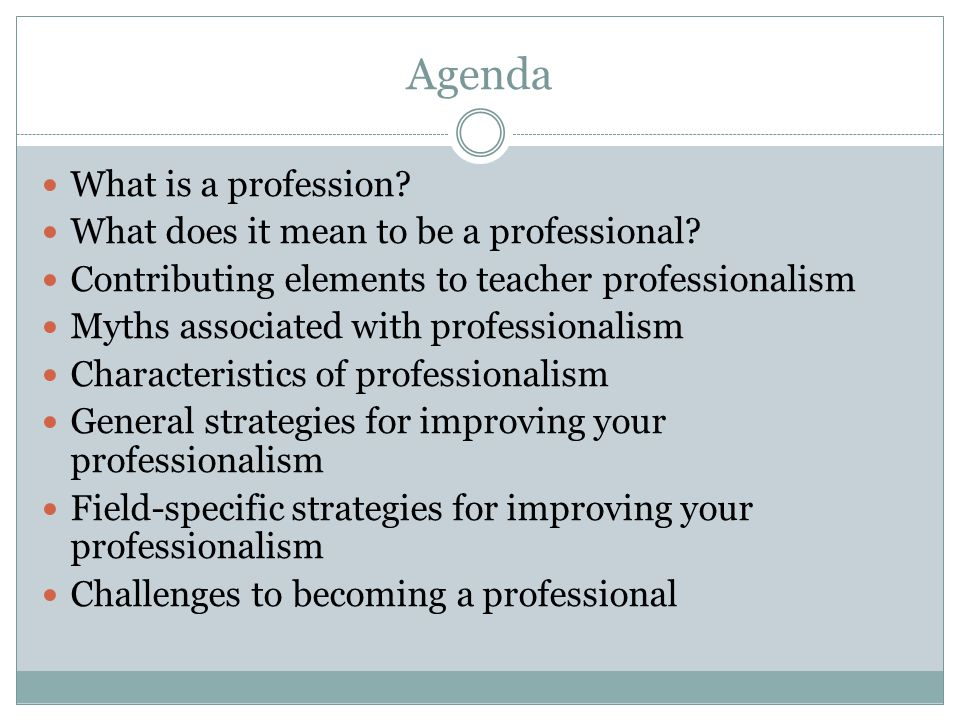 Agenda What is a profession? What does it mean to be a professional? Contributing elements to teacher professionalism Myths associated with profession
