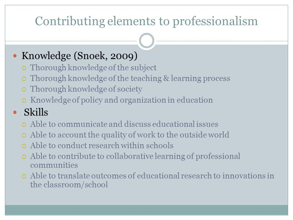 Contributing elements of professionalism Attitudes:  Dedication to student learning  Committed to the profession and the collective group of professionals  Willing to contribute to the collective knowledge of the profession  Committed to the ethical code of the profession and the integrity of his/her work  Willing to account the quality of work to the outside world  Focused on continuous professional development  Focus on improvement and innovation of teaching
