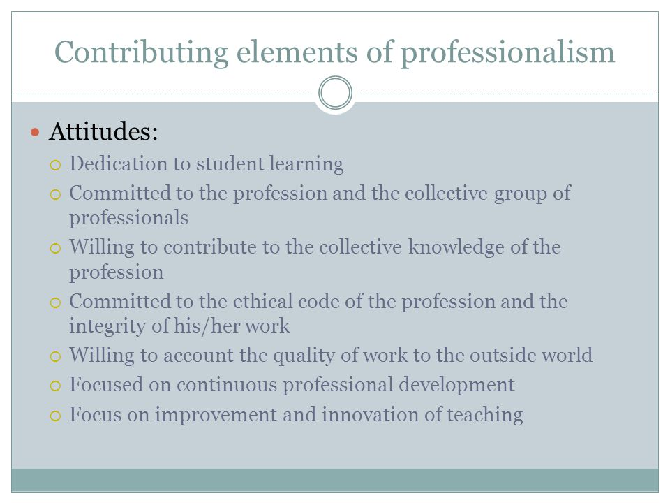 Contributing elements of professionalism Attitudes:  Dedication to student learning  Committed to the profession and the collective group of profess