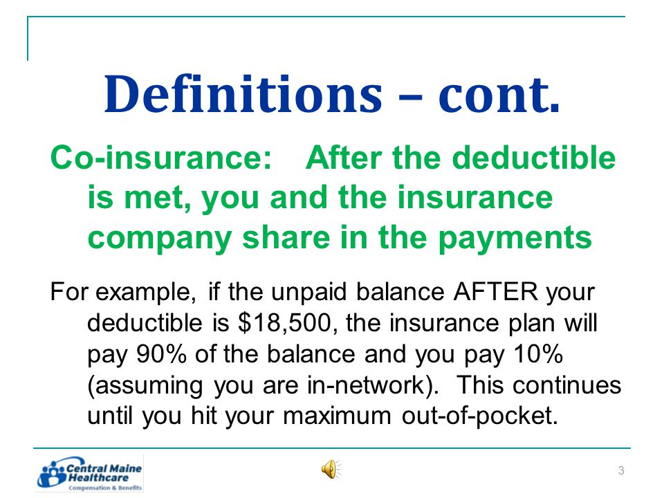 Definitions Deductible:An amount you pay (once each year) BEFORE the insurance kicks in For example, if you experience a $20,000 hospital stay and you