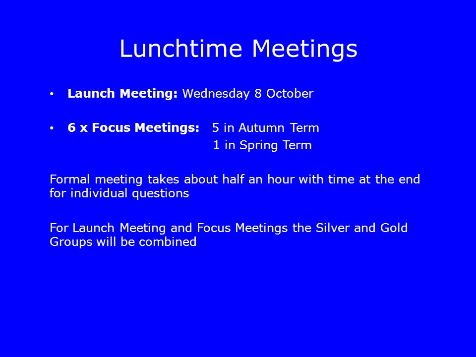 Lunchtime Meetings Launch Meeting: Wednesday 8 October 6 x Focus Meetings: 5 in Autumn Term 1 in Spring Term Formal meeting takes about half an hour with time at the end for individual questions For Launch Meeting and Focus Meetings the Silver and Gold Groups will be combined