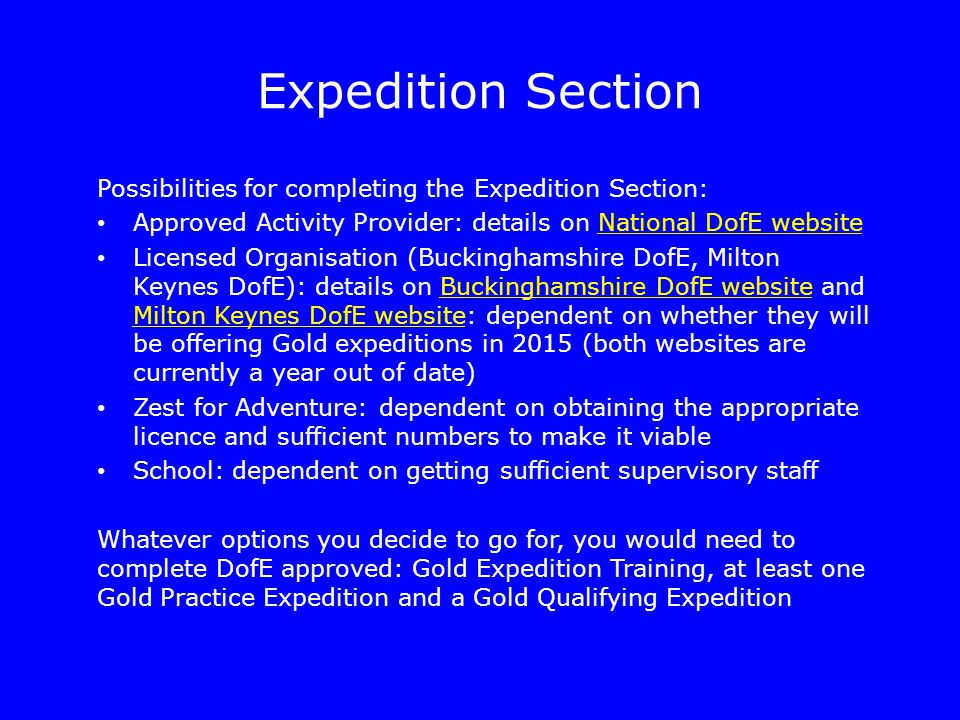 Expedition Section Possibilities for completing the Expedition Section: Approved Activity Provider: details on National DofE websiteNational DofE website Licensed Organisation (Buckinghamshire DofE, Milton Keynes DofE): details on Buckinghamshire DofE website and Milton Keynes DofE website: dependent on whether they will be offering Gold expeditions in 2015 (both websites are currently a year out of date)Buckinghamshire DofE website Milton Keynes DofE website Zest for Adventure: dependent on obtaining the appropriate licence and sufficient numbers to make it viable School: dependent on getting sufficient supervisory staff Whatever options you decide to go for, you would need to complete DofE approved: Gold Expedition Training, at least one Gold Practice Expedition and a Gold Qualifying Expedition