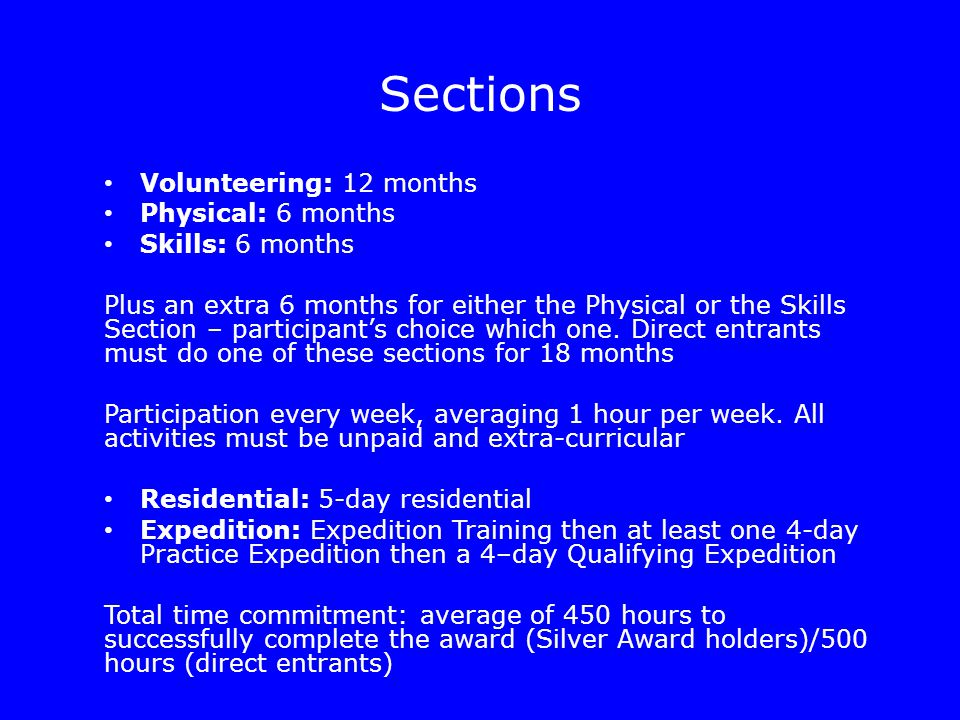 Sections Volunteering: 12 months Physical: 6 months Skills: 6 months Plus an extra 6 months for either the Physical or the Skills Section – participant's choice which one.