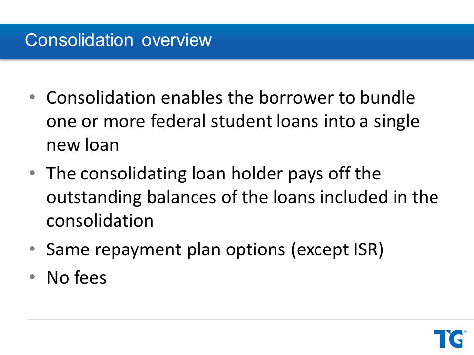 Consolidation overview Consolidation enables the borrower to bundle one or more federal student loans into a single new loan The consolidating loan holder pays off the outstanding balances of the loans included in the consolidation Same repayment plan options (except ISR) No fees