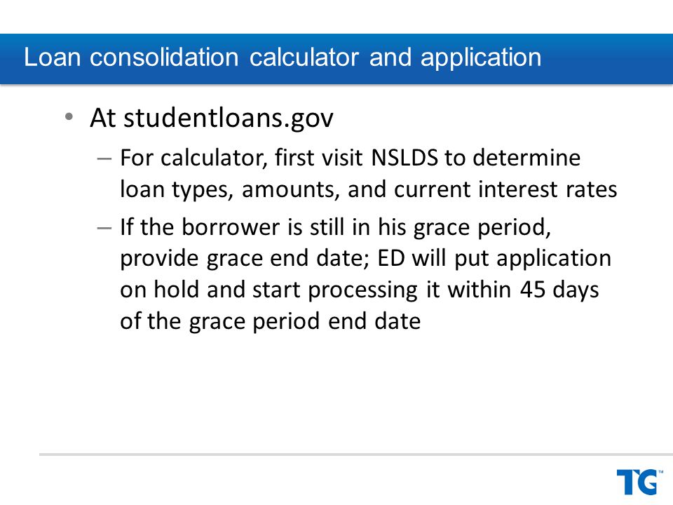 At studentloans.gov – For calculator, first visit NSLDS to determine loan types, amounts, and current interest rates – If the borrower is still in his grace period, provide grace end date; ED will put application on hold and start processing it within 45 days of the grace period end date Loan consolidation calculator and application