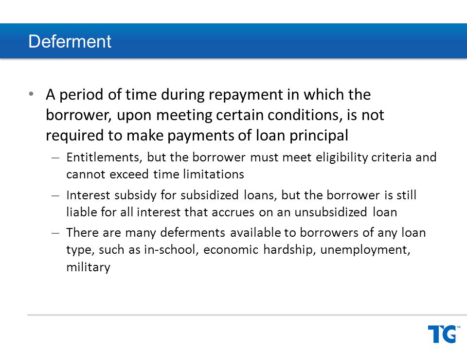 Deferment A period of time during repayment in which the borrower, upon meeting certain conditions, is not required to make payments of loan principal – Entitlements, but the borrower must meet eligibility criteria and cannot exceed time limitations – Interest subsidy for subsidized loans, but the borrower is still liable for all interest that accrues on an unsubsidized loan – There are many deferments available to borrowers of any loan type, such as in-school, economic hardship, unemployment, military