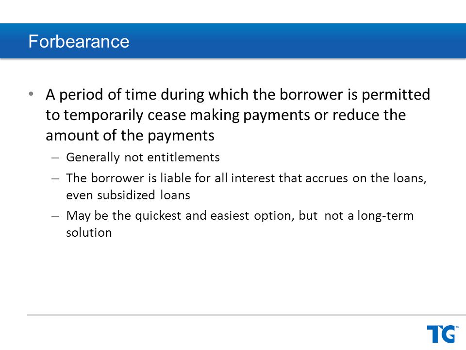 Forbearance A period of time during which the borrower is permitted to temporarily cease making payments or reduce the amount of the payments – Generally not entitlements – The borrower is liable for all interest that accrues on the loans, even subsidized loans – May be the quickest and easiest option, but not a long-term solution