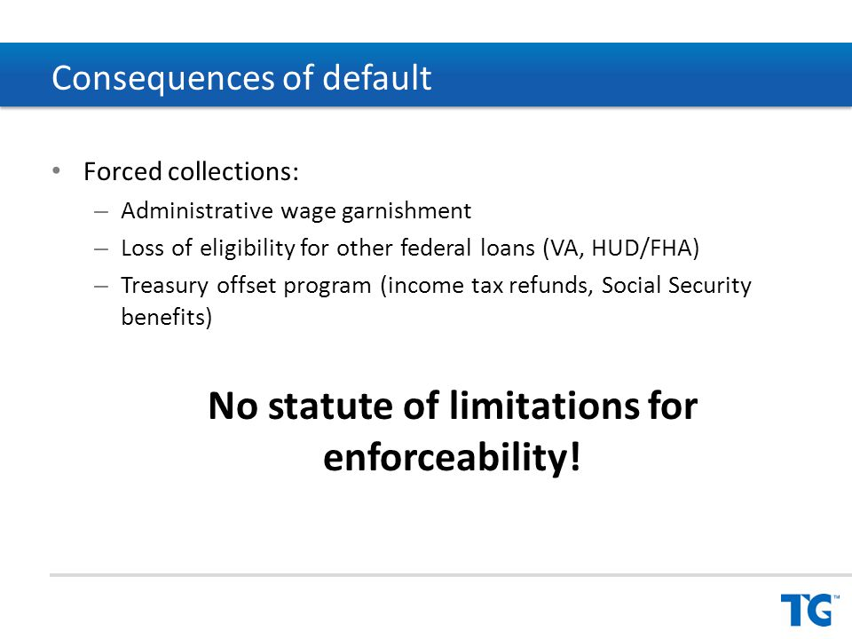 Forced collections: – Administrative wage garnishment – Loss of eligibility for other federal loans (VA, HUD/FHA) – Treasury offset program (income tax refunds, Social Security benefits) No statute of limitations for enforceability.