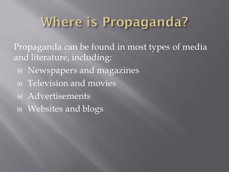 Propaganda can be found in most types of media and literature, including:  Newspapers and magazines  Television and movies  Advertisements  Websites and blogs