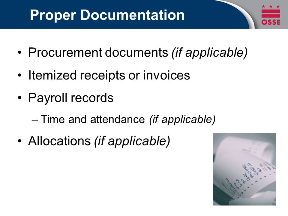 Proper Documentation Procurement documents (if applicable) Itemized receipts or invoices Payroll records –Time and attendance (if applicable) Allocati