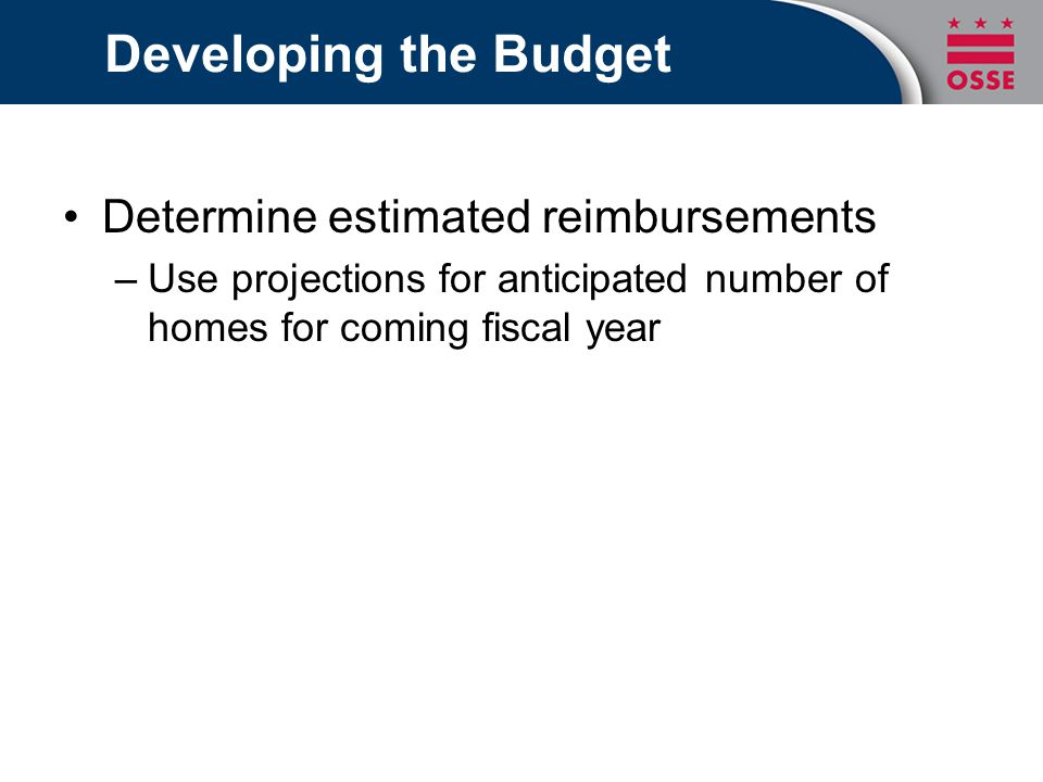 Developing the Budget Determine estimated reimbursements –Use projections for anticipated number of homes for coming fiscal year