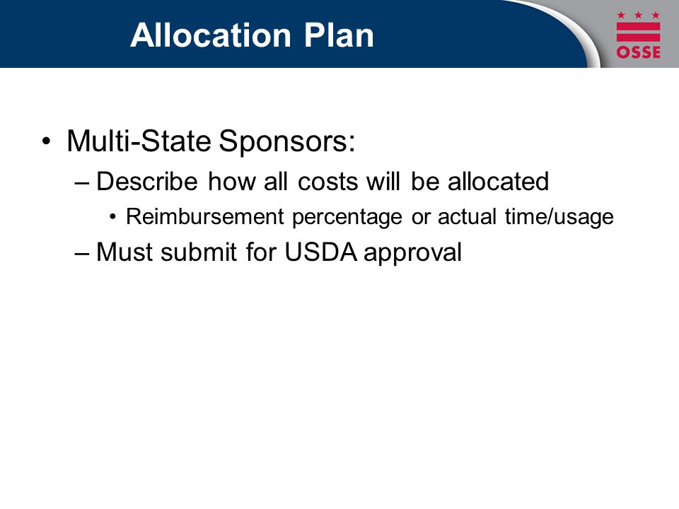 Allocation Plan Multi-State Sponsors: –Describe how all costs will be allocated Reimbursement percentage or actual time/usage –Must submit for USDA ap