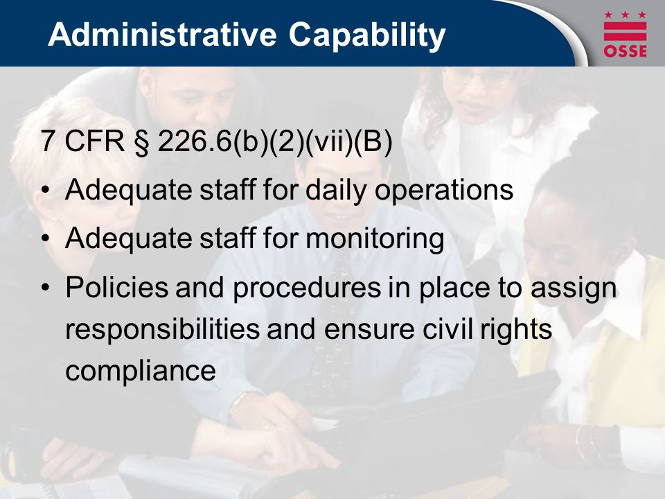 Administrative Capability 7 CFR § 226.6(b)(2)(vii)(B) Adequate staff for daily operations Adequate staff for monitoring Policies and procedures in pla