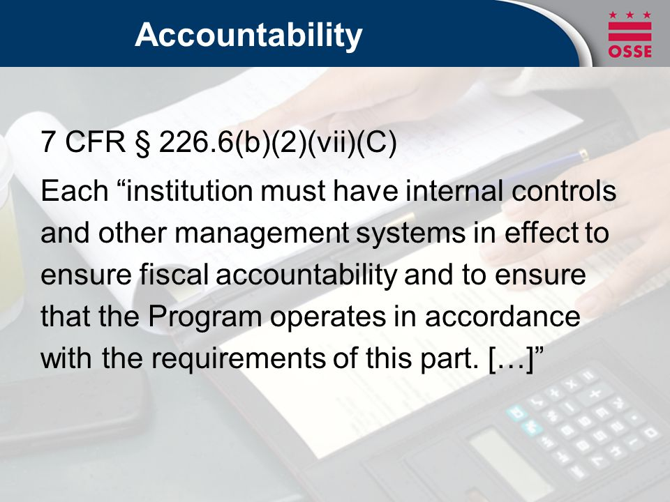 Accountability 7 CFR § 226.6(b)(2)(vii)(C) Integrity and accountability Timely and accurate claims Funds and resources used for CACFP purposes Procedures in place to safeguard funds and prevent fraud or abuse