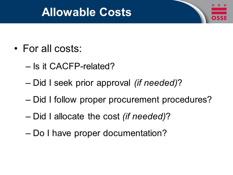 Allowable Costs For all costs: –Is it CACFP-related? –Did I seek prior approval (if needed)? –Did I follow proper procurement procedures? –Did I alloc