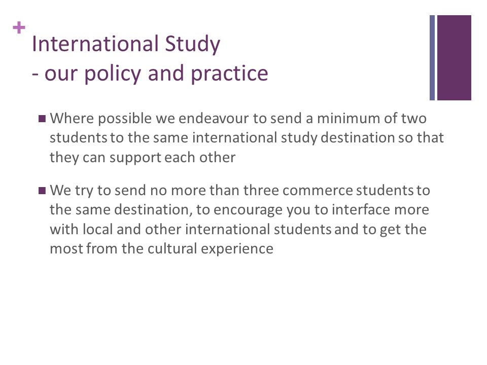 + International Study - our policy and practice Where possible we endeavour to send a minimum of two students to the same international study destination so that they can support each other We try to send no more than three commerce students to the same destination, to encourage you to interface more with local and other international students and to get the most from the cultural experience