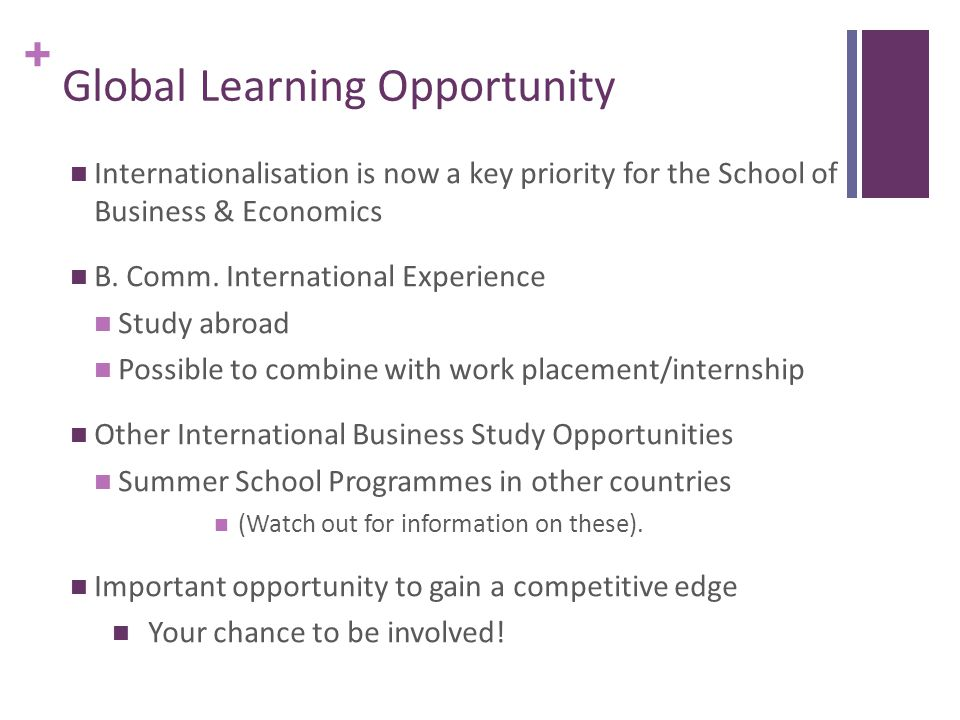 + BComm (International Experience) Degree There are two models available for BComm students Model 1 Study abroad for both semester one and semester two at one of our partner universities Model 2 Apply to seek a work placement in one of the final year commerce specialisms (in accounting, HR, Economics, marketing, or business information systems) for semester one and Pursue international study in the USA, Hong Kong, Australia or Europe in semester two at one of our partner universities.