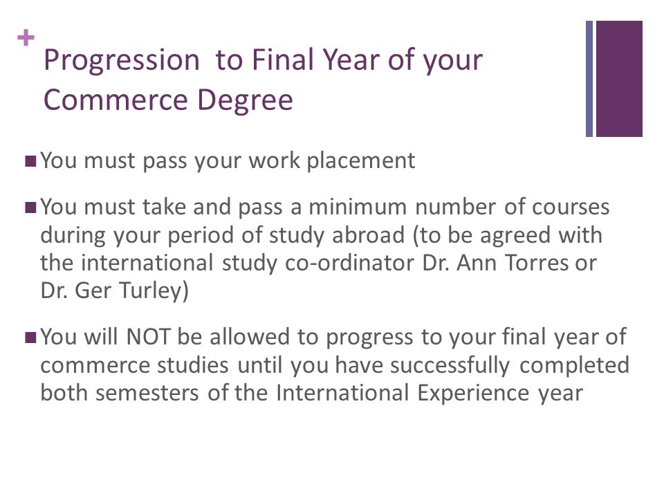 + Progression to Final Year of your Commerce Degree You must pass your work placement You must take and pass a minimum number of courses during your period of study abroad (to be agreed with the international study co-ordinator Dr.
