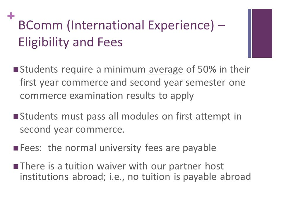 + BComm (International Experience) – Eligibility and Fees Students require a minimum average of 50% in their first year commerce and second year semester one commerce examination results to apply Students must pass all modules on first attempt in second year commerce.