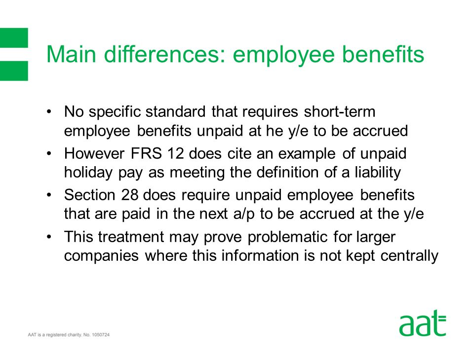 No specific standard that requires short-term employee benefits unpaid at he y/e to be accrued However FRS 12 does cite an example of unpaid holiday pay as meeting the definition of a liability Section 28 does require unpaid employee benefits that are paid in the next a/p to be accrued at the y/e This treatment may prove problematic for larger companies where this information is not kept centrally Main differences: employee benefits