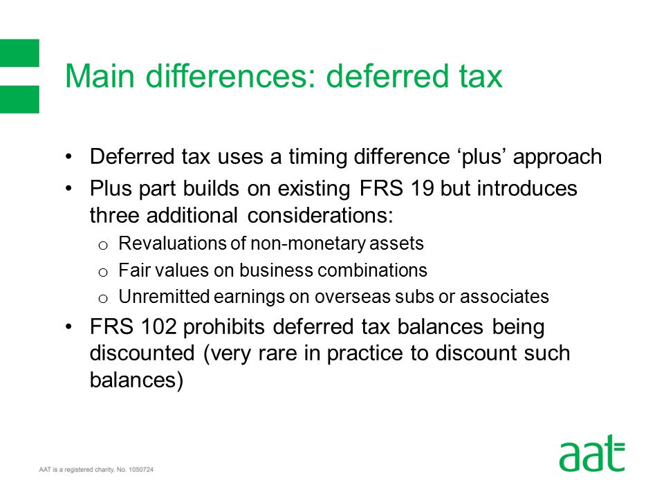 Deferred tax uses a timing difference 'plus' approach Plus part builds on existing FRS 19 but introduces three additional considerations: o Revaluations of non-monetary assets o Fair values on business combinations o Unremitted earnings on overseas subs or associates FRS 102 prohibits deferred tax balances being discounted (very rare in practice to discount such balances) Main differences: deferred tax