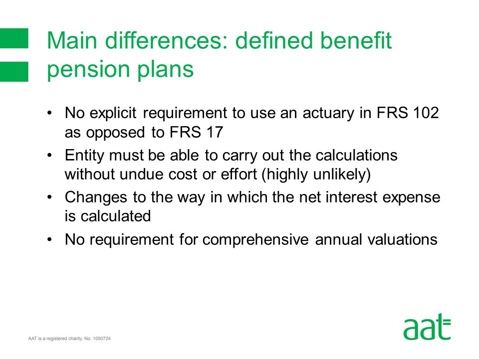 No explicit requirement to use an actuary in FRS 102 as opposed to FRS 17 Entity must be able to carry out the calculations without undue cost or effort (highly unlikely) Changes to the way in which the net interest expense is calculated No requirement for comprehensive annual valuations Main differences: defined benefit pension plans