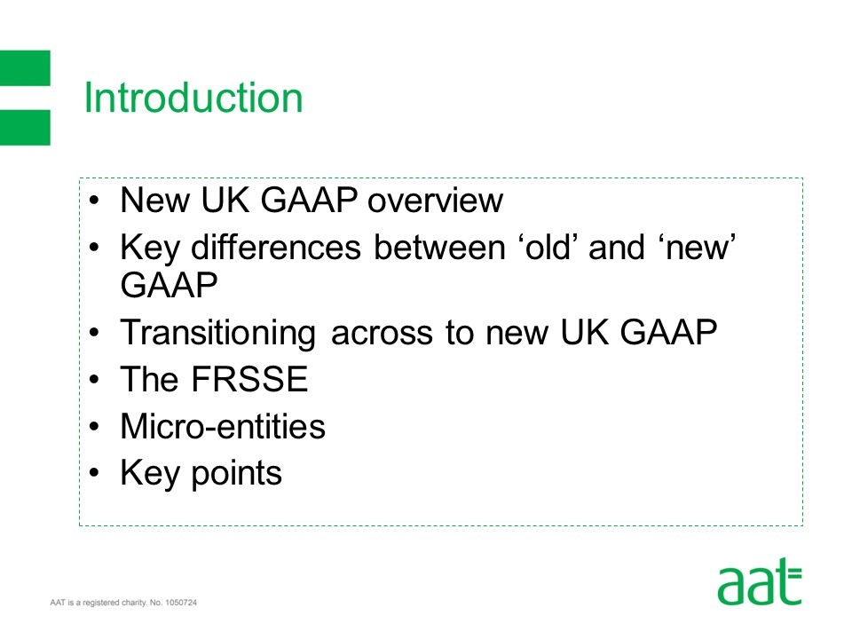 New UK GAAP overview Key differences between 'old' and 'new' GAAP Transitioning across to new UK GAAP The FRSSE Micro-entities Key points Introduction